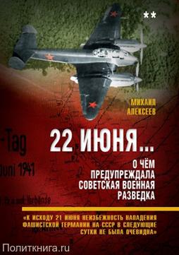 Алексеев М.А. 22 июня… О чём предупреждала советская военная разведка. «Гитлер отдал приказ о подготовке к войне с СССР»