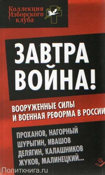 Проханов А.А., Нагорный А.А., Шурыгин В.В. Завтра война! Вооруженные силы и военная реформа в России
