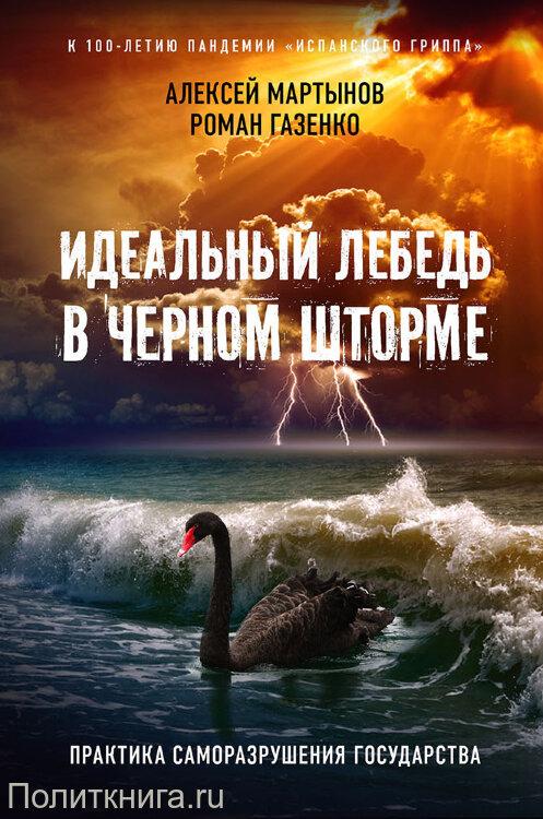 Мартынов А.А., Газенко Р.В.  Идеальный лебедь в черном шторме. Практика саморазрушения государства. Издание 3-е, дополненное и расширенное
