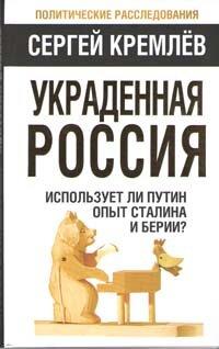 Кремлев С. Украденная Россия. Использует ли Путин опыт Сталина и Берии?