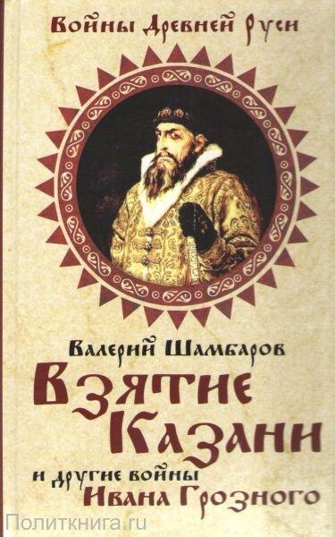 Шамбаров В.Е. Взятие Казани и другие войны Ивана Грозного