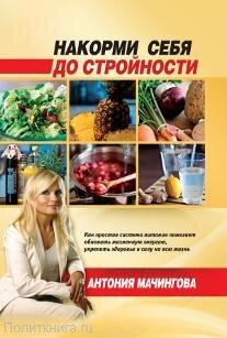 Мачингова А. Накорми себя до стройности. Как простая система питания помогает обновить жизненную энергию, достичь силы и здоровья на всю жизнь
