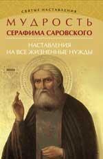 Мудрость Серафима Саровского: наставления на все жизненные нужды