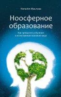 Маслова Н.В. Ноосферное образование. Как превратить обучение в естественное познание мира