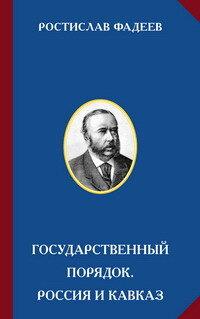 Фадеев Р.А. Государственный порядок. Россия и Кавказ