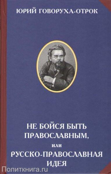 Говоруха-Отрок Ю.Н. Не бойся быть православным, или Русско-православная идея