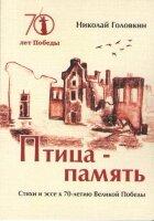 Головкин Н.А. Птица-память: стихи и эссе к 70-летию Великой Победы