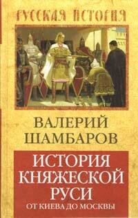 Шамбаров В.Е. История княжеской Руси: от Киева до Москвы