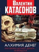 Катасонов В.Ю. Алхимия денег. Как банки делают деньги… из воздуха