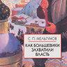 """Мельгунов С.П.  Как большевики захватили власть. """"Золотой немецкий ключ"""" к большевистской революции"""
