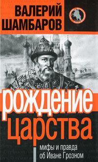 Шамбаров В.Е. Рождение царства: мифы и правда об Иване Грозном
