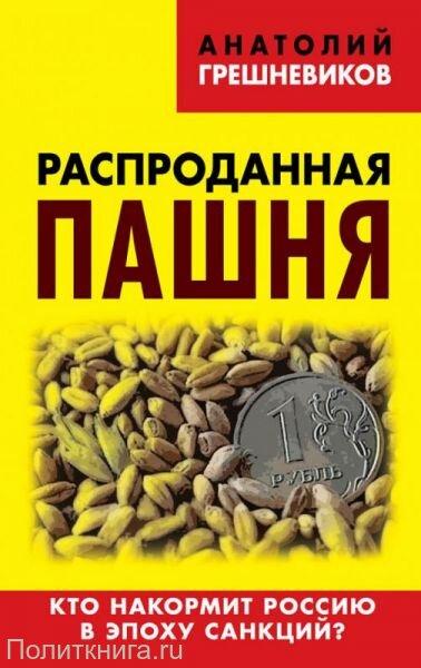 Грешневиков А.Н. Распроданная пашня. Кто накормит Россию в эпоху санкций?