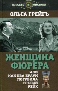 Грейгъ О. И. Женщина фюрера, или Как Ева Браун погубила Третий рейх