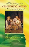 Егоров В. Как построить семейную жизнь и воспитать детей. Уроки мудрости