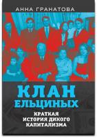 Гранатова А. А. Клан Ельциных. Краткая история дикого капитализма