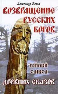 Белов А.И. Возвращение русских богов. Тайный смысл древних сказов
