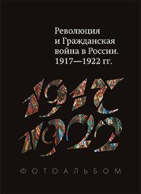 Революция и Гражданская война в России. 1917-1922 г.г. Фотоальбом