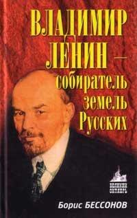 Бессонов Б.Н. Владимир Ленин - собиратель земель Русских
