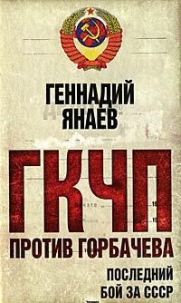 Янаев Г.И. ГКЧП против Горбачева. Последний бой за СССР