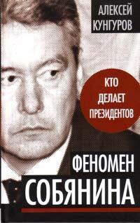 Кунгуров А. А. Феномен Собянина. Кто делает президентов.